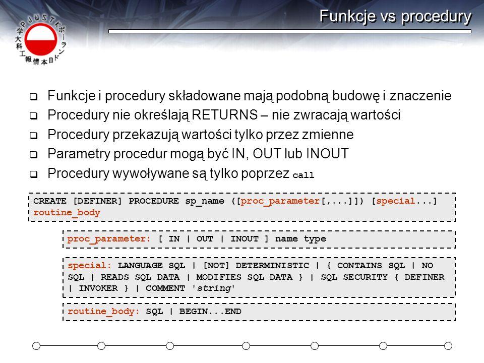 Funkcje vs procedury  Funkcje i procedury składowane mają podobną budowę i znaczenie  Procedury nie określają RETURNS – nie zwracają wartości  Procedury przekazują wartości tylko przez zmienne  Parametry procedur mogą być IN, OUT lub INOUT  Procedury wywoływane są tylko poprzez call CREATE [DEFINER] PROCEDURE sp_name ([proc_parameter[,...]]) [special...] routine_body routine_body: SQL | BEGIN...END proc_parameter: [ IN | OUT | INOUT ] name type special: LANGUAGE SQL | [NOT] DETERMINISTIC | { CONTAINS SQL | NO SQL | READS SQL DATA | MODIFIES SQL DATA } | SQL SECURITY { DEFINER | INVOKER } | COMMENT string