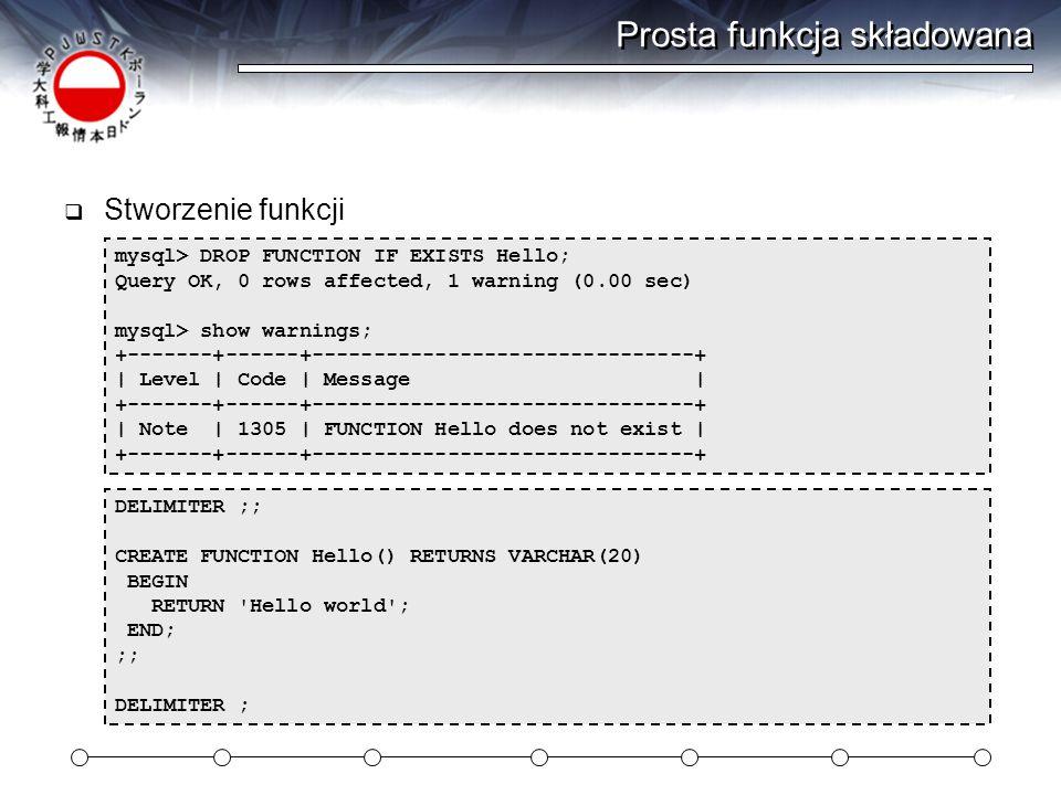 Prosta funkcja składowana  Stworzenie funkcji DELIMITER ;; CREATE FUNCTION Hello() RETURNS VARCHAR(20) BEGIN RETURN Hello world ; END; ;; DELIMITER ; mysql> DROP FUNCTION IF EXISTS Hello; Query OK, 0 rows affected, 1 warning (0.00 sec) mysql> show warnings; +-------+------+-------------------------------+ | Level | Code | Message | +-------+------+-------------------------------+ | Note | 1305 | FUNCTION Hello does not exist | +-------+------+-------------------------------+