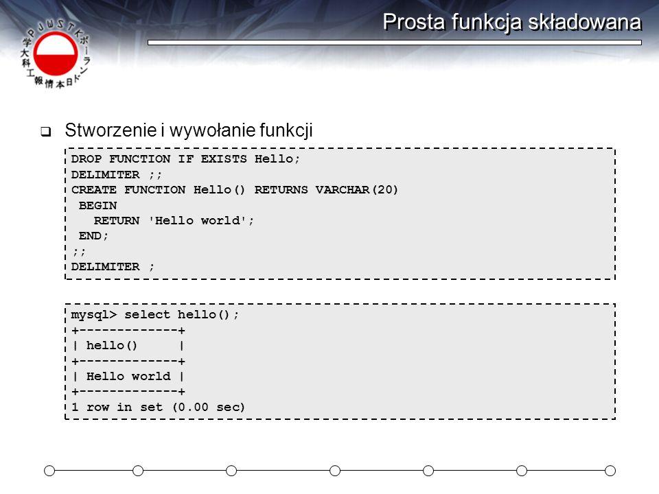 Prosta funkcja składowana  Stworzenie i wywołanie funkcji mysql> select hello(); +-------------+ | hello() | +-------------+ | Hello world | +-------------+ 1 row in set (0.00 sec) DROP FUNCTION IF EXISTS Hello; DELIMITER ;; CREATE FUNCTION Hello() RETURNS VARCHAR(20) BEGIN RETURN Hello world ; END; ;; DELIMITER ;