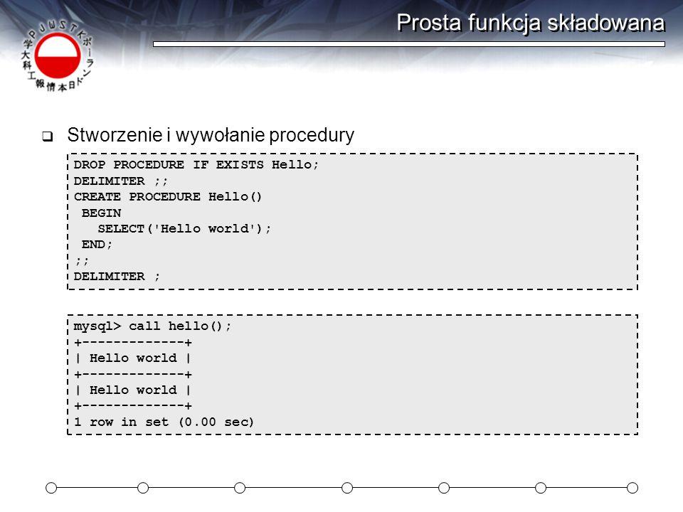 Prosta funkcja składowana  Stworzenie i wywołanie procedury mysql> call hello(); +-------------+ | Hello world | +-------------+ | Hello world | +-------------+ 1 row in set (0.00 sec) DROP PROCEDURE IF EXISTS Hello; DELIMITER ;; CREATE PROCEDURE Hello() BEGIN SELECT( Hello world ); END; ;; DELIMITER ;