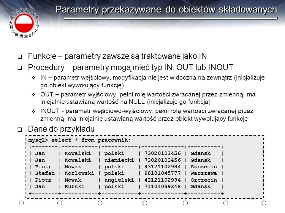 Parametry przekazywane do obiektów składowanych  Funkcje – parametry zawsze są traktowane jako IN  Procedury – parametry mogą mieć typ IN, OUT lub INOUT  IN – parametr wejściowy, modyfikacja nie jest widoczna na zewnątrz (inicjalizuje go obiekt wywołujący funkcję)  OUT – parametr wyjściowy, pełni rolę wartości zwracanej przez zmienną, ma inicjalnie ustawianą wartość na NULL (inicjalizuje go funkcja)  INOUT - parametr wejściowo-wyjściowy, pełni rolę wartości zwracanej przez zmienną, ma inicjalnie ustawianą wartość przez obiekt wywołujący funkcję  Dane do przykładu mysql> select * from pracownik; +--------+-----------+-----------+-------------+----------+ | Jan | Kowalski | polski | 73020103456 | Gdansk | | Jan | Kowalski | niemiecki | 73020103456 | Gdansk | | Piotr | Nowak | polski | 43121102934 | Szczecin | | Stefan | Kozlowski | polski | 98101045777 | Warszawa | | Piotr | Nowak | angielski | 43121102934 | Szczecin | | Jan | Kurski | polski | 71101099348 | Gdansk | +--------+-----------+-----------+-------------+----------+