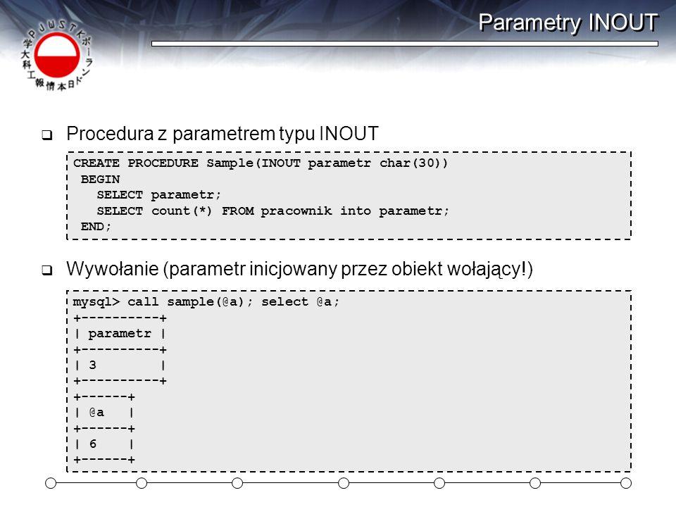 Parametry INOUT  Procedura z parametrem typu INOUT  Wywołanie (parametr inicjowany przez obiekt wołający!) CREATE PROCEDURE Sample(INOUT parametr char(30)) BEGIN SELECT parametr; SELECT count(*) FROM pracownik into parametr; END; mysql> call sample(@a); select @a; +----------+ | parametr | +----------+ | 3 | +----------+ +------+ | @a | +------+ | 6 | +------+