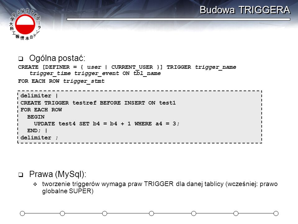 Budowa TRIGGERA  Ogólna postać: CREATE [DEFINER = { user | CURRENT_USER }] TRIGGER trigger_name trigger_time trigger_event ON tbl_name FOR EACH ROW t