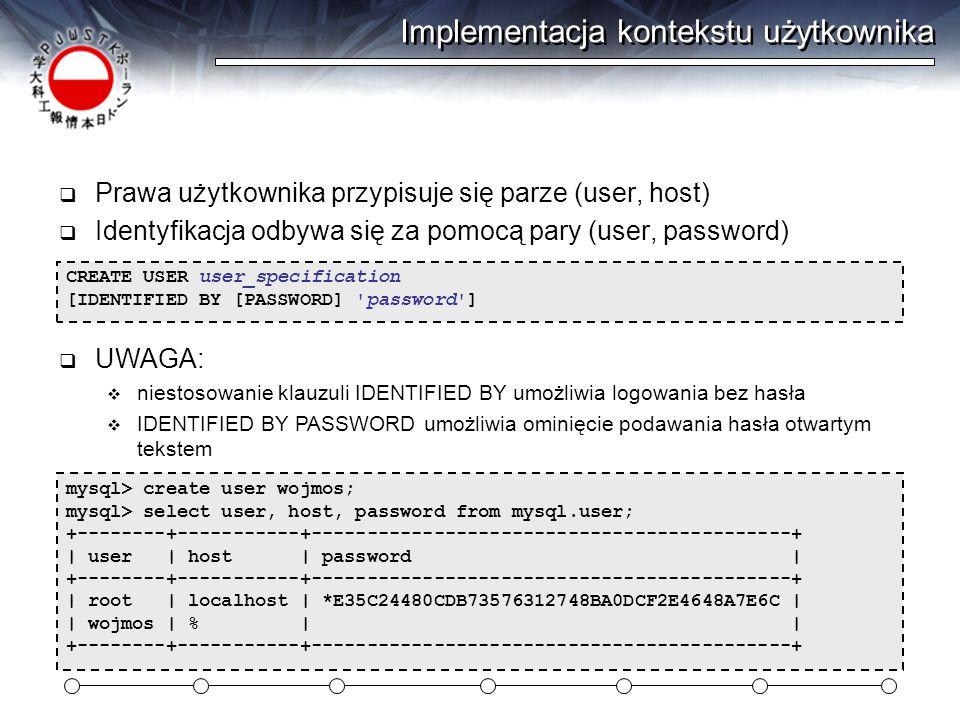 Implementacja kontekstu użytkownika  Prawa użytkownika przypisuje się parze (user, host)  Identyfikacja odbywa się za pomocą pary (user, password) CREATE USER user_specification [IDENTIFIED BY [PASSWORD] password ] mysql> create user wojmos; mysql> select user, host, password from mysql.user; +--------+-----------+-------------------------------------------+ | user | host | password | +--------+-----------+-------------------------------------------+ | root | localhost | *E35C24480CDB73576312748BA0DCF2E4648A7E6C | | wojmos | % | | +--------+-----------+-------------------------------------------+  UWAGA:  niestosowanie klauzuli IDENTIFIED BY umożliwia logowania bez hasła  IDENTIFIED BY PASSWORD umożliwia ominięcie podawania hasła otwartym tekstem