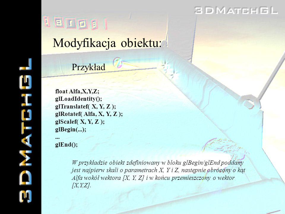 Modyfikacja obiektu: Przykład float Alfa,X,Y,Z; glLoadIdentity(); glTranslatef( X, Y, Z ); glRotatef( Alfa, X, Y, Z ); glScalef( X, Y, Z ); glBegin(..