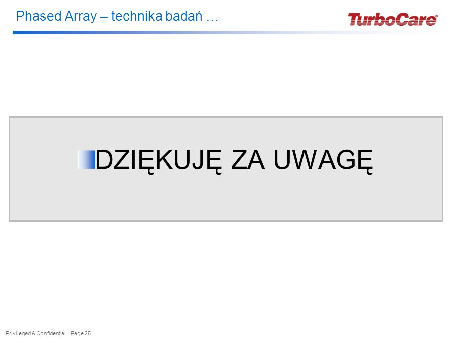 Phased Array – technika badań … Privileged & Confidential – Page 25 DZIĘKUJĘ ZA UWAGĘ