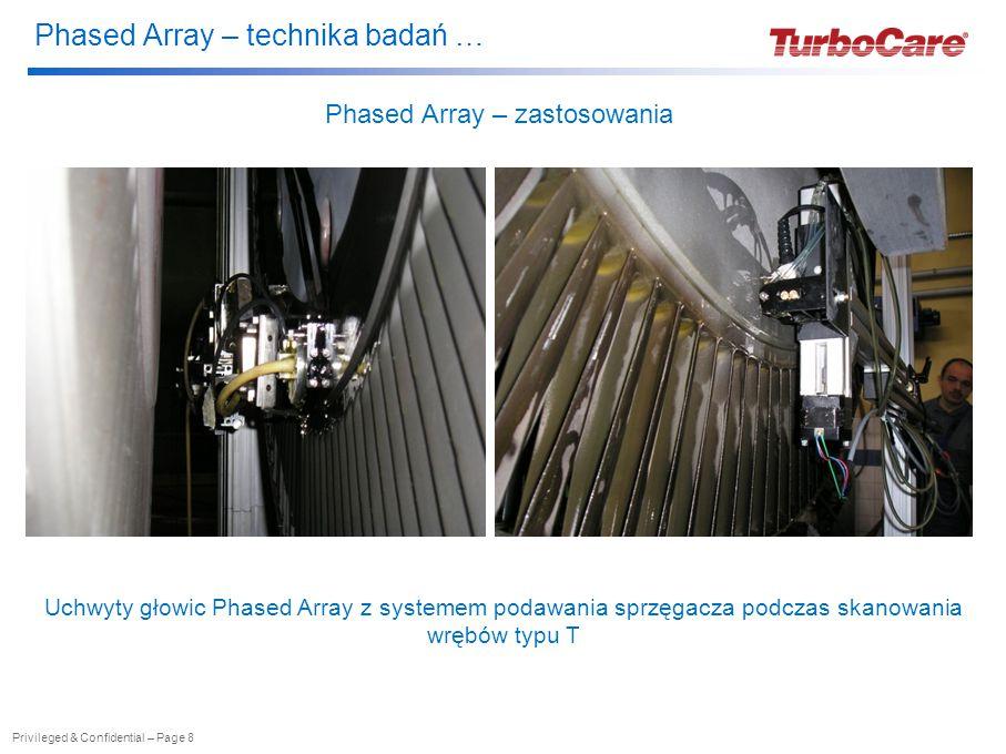 Phased Array – technika badań … Privileged & Confidential – Page 9 Phased Array – zastosowania Aparatura Phased Array i manipulator 3-osiowy w zastosowaniu do badania wrębów z łopatkami nie demontowanymi
