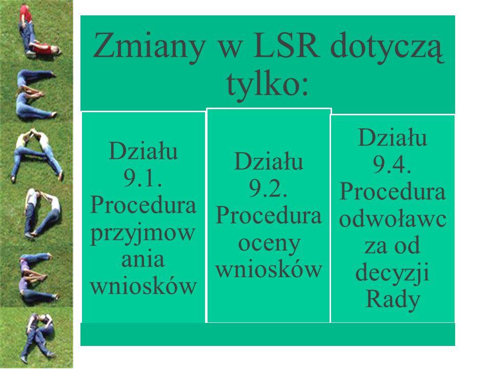 Zmiany w LSR dotyczą tylko: Działu 9.1. Procedura przyjmow ania wniosków Działu 9.2.