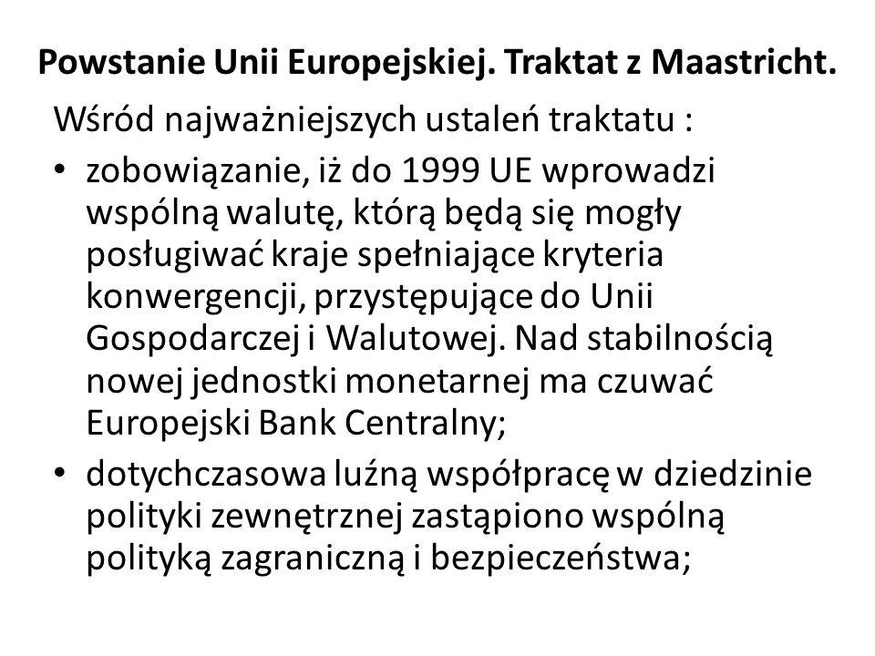 Powstanie Unii Europejskiej. Traktat z Maastricht. Wśród najważniejszych ustaleń traktatu : zobowiązanie, iż do 1999 UE wprowadzi wspólną walutę, któr