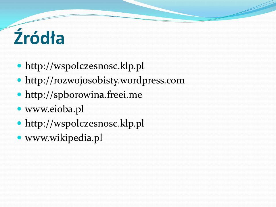 Źródła http://wspolczesnosc.klp.pl http://rozwojosobisty.wordpress.com http://spborowina.freei.me www.eioba.pl http://wspolczesnosc.klp.pl www.wikiped
