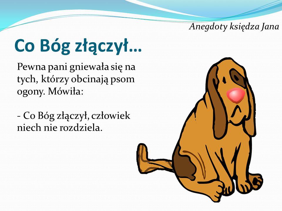 Anegdoty księdza Jana Co Bóg złączył… Pewna pani gniewała się na tych, którzy obcinają psom ogony. Mówiła: - Co Bóg złączył, człowiek niech nie rozdzi