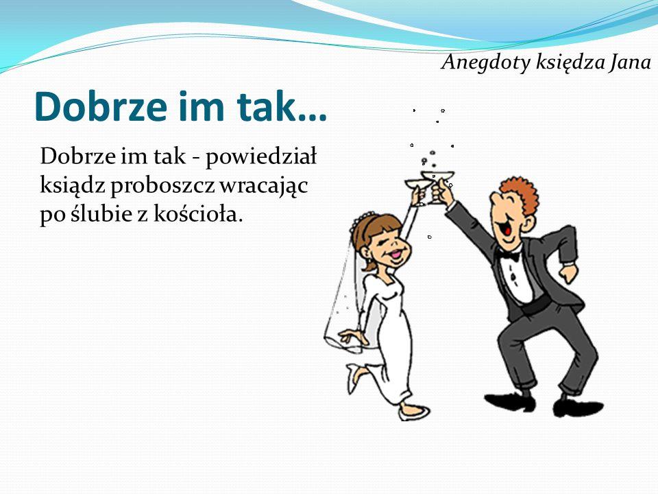 Anegdoty księdza Jana Dobrze im tak… Dobrze im tak - powiedział ksiądz proboszcz wracając po ślubie z kościoła.