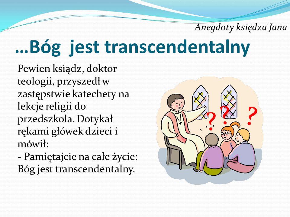 Anegdoty księdza Jana …Bóg jest transcendentalny Pewien ksiądz, doktor teologii, przyszedł w zastępstwie katechety na lekcje religii do przedszkola. D