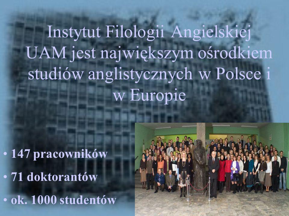 Instytut Filologii Angielskiej UAM jest największym ośrodkiem studiów anglistycznych w Polsce i w Europie 147 pracowników 71 doktorantów ok. 1000 stud