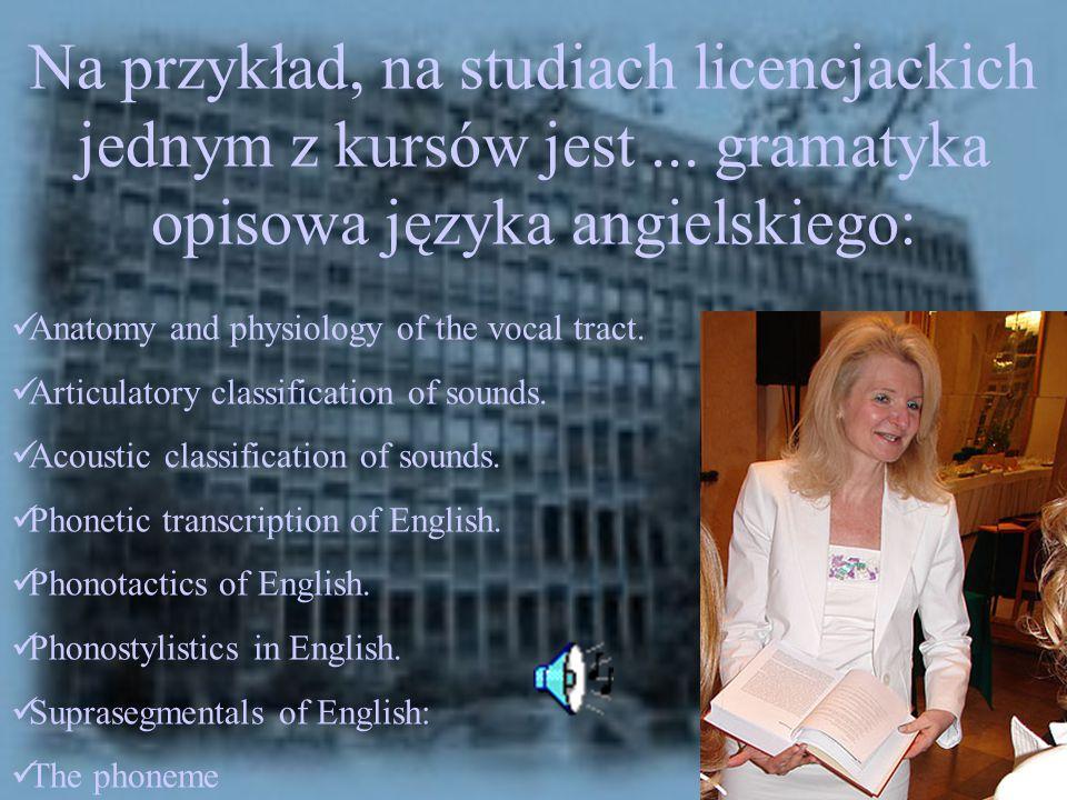 Na przykład, na studiach licencjackich jednym z kursów jest... gramatyka opisowa języka angielskiego: Anatomy and physiology of the vocal tract. Artic