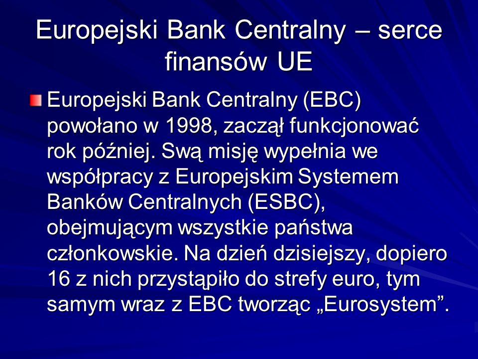 Europejski Bank Centralny – serce finansów UE Europejski Bank Centralny (EBC) powołano w 1998, zaczął funkcjonować rok później. Swą misję wypełnia we