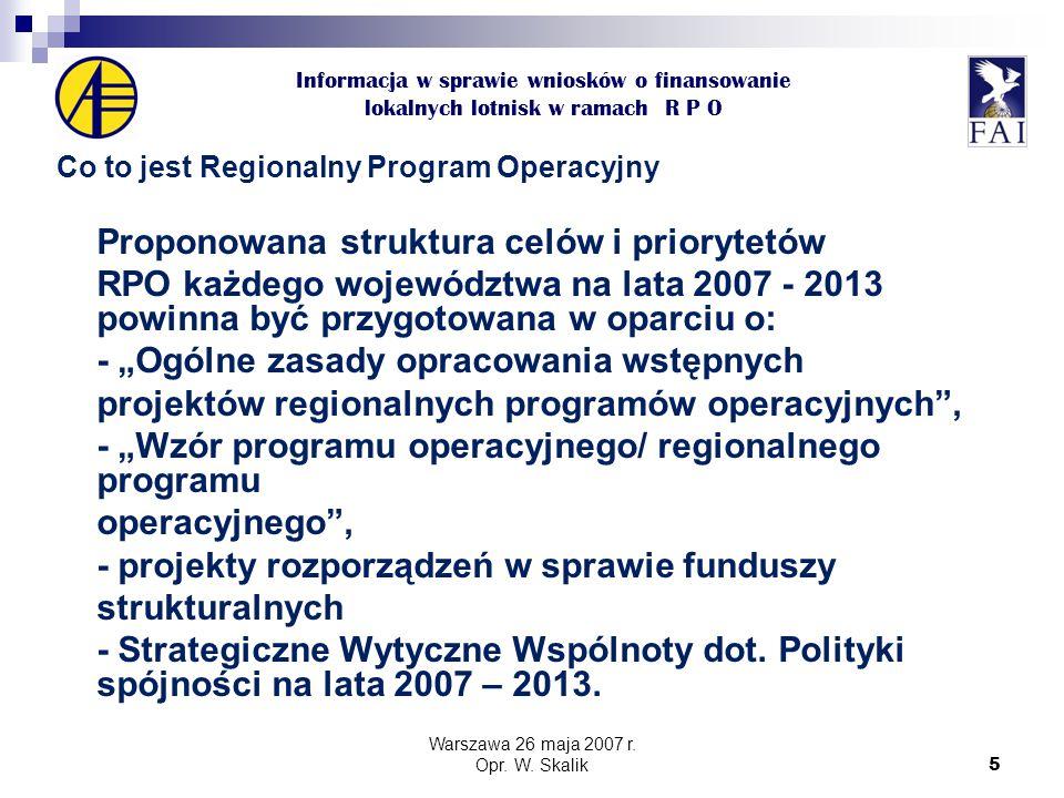 """5 Informacja w sprawie wniosków o finansowanie lokalnych lotnisk w ramach R P O Co to jest Regionalny Program Operacyjny Proponowana struktura celów i priorytetów RPO każdego województwa na lata 2007 - 2013 powinna być przygotowana w oparciu o: - """"Ogólne zasady opracowania wstępnych projektów regionalnych programów operacyjnych , - """"Wzór programu operacyjnego/ regionalnego programu operacyjnego , - projekty rozporządzeń w sprawie funduszy strukturalnych - Strategiczne Wytyczne Wspólnoty dot."""