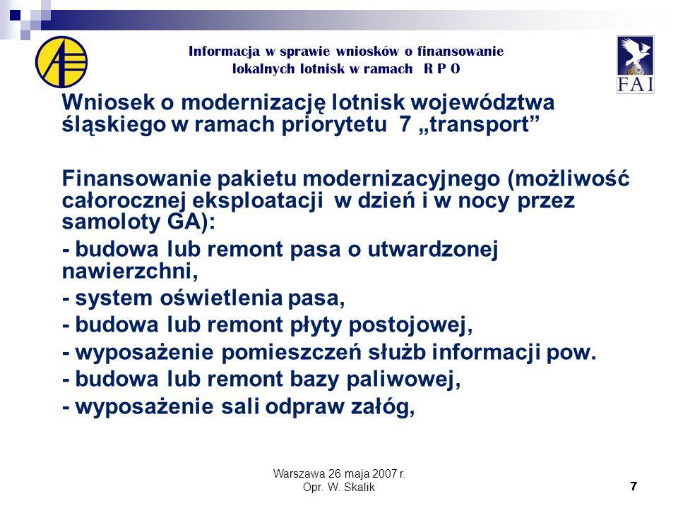 """7 Informacja w sprawie wniosków o finansowanie lokalnych lotnisk w ramach R P O Wniosek o modernizację lotnisk województwa śląskiego w ramach priorytetu 7 """"transport Finansowanie pakietu modernizacyjnego (możliwość całorocznej eksploatacji w dzień i w nocy przez samoloty GA): - budowa lub remont pasa o utwardzonej nawierzchni, - system oświetlenia pasa, - budowa lub remont płyty postojowej, - wyposażenie pomieszczeń służb informacji pow."""