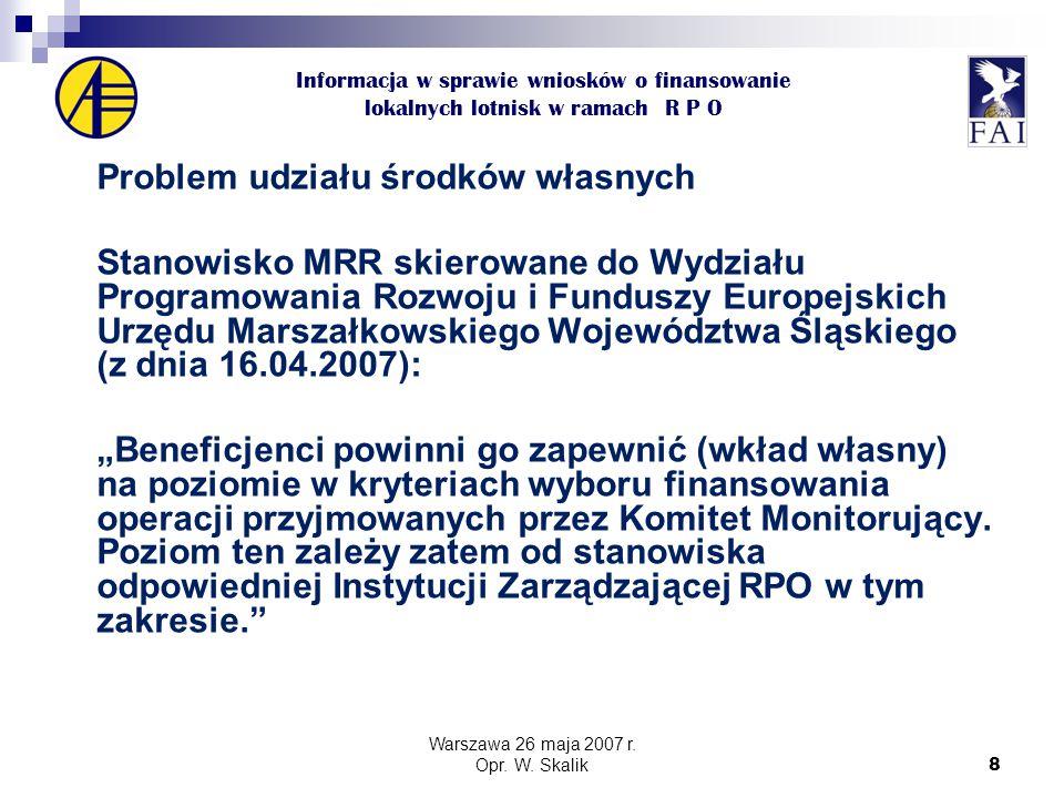 """8 Informacja w sprawie wniosków o finansowanie lokalnych lotnisk w ramach R P O Problem udziału środków własnych Stanowisko MRR skierowane do Wydziału Programowania Rozwoju i Funduszy Europejskich Urzędu Marszałkowskiego Województwa Śląskiego (z dnia 16.04.2007): """"Beneficjenci powinni go zapewnić (wkład własny) na poziomie w kryteriach wyboru finansowania operacji przyjmowanych przez Komitet Monitorujący."""