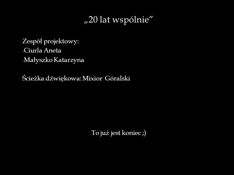 """""""20 lat wspólnie Zespół projektowy: - Ciurla Aneta - Małyszko Katarzyna Ścieżka dźwiękowa: Mixior Góralski To już jest koniec ;)"""