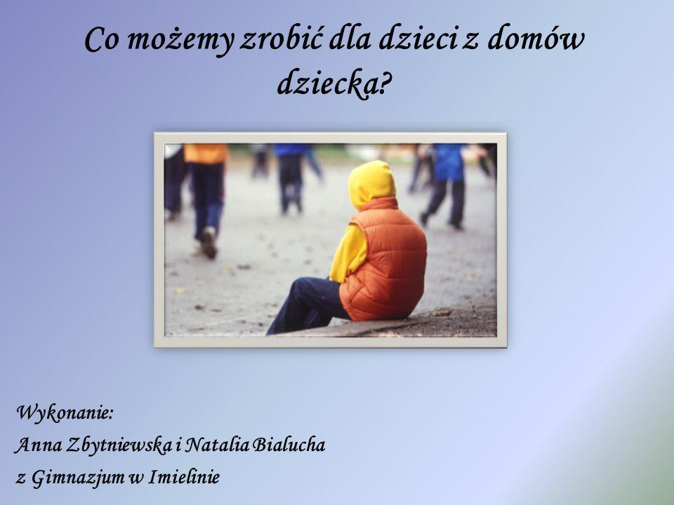 Co możemy zrobić dla dzieci z domów dziecka? Wykonanie: Anna Zbytniewska i Natalia Bialucha z Gimnazjum w Imielinie