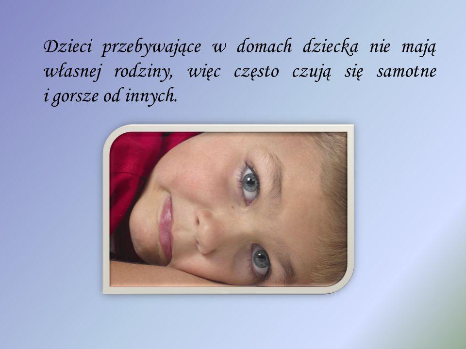Dzieci przebywające w domach dziecka nie mają własnej rodziny, więc często czują się samotne i gorsze od innych.