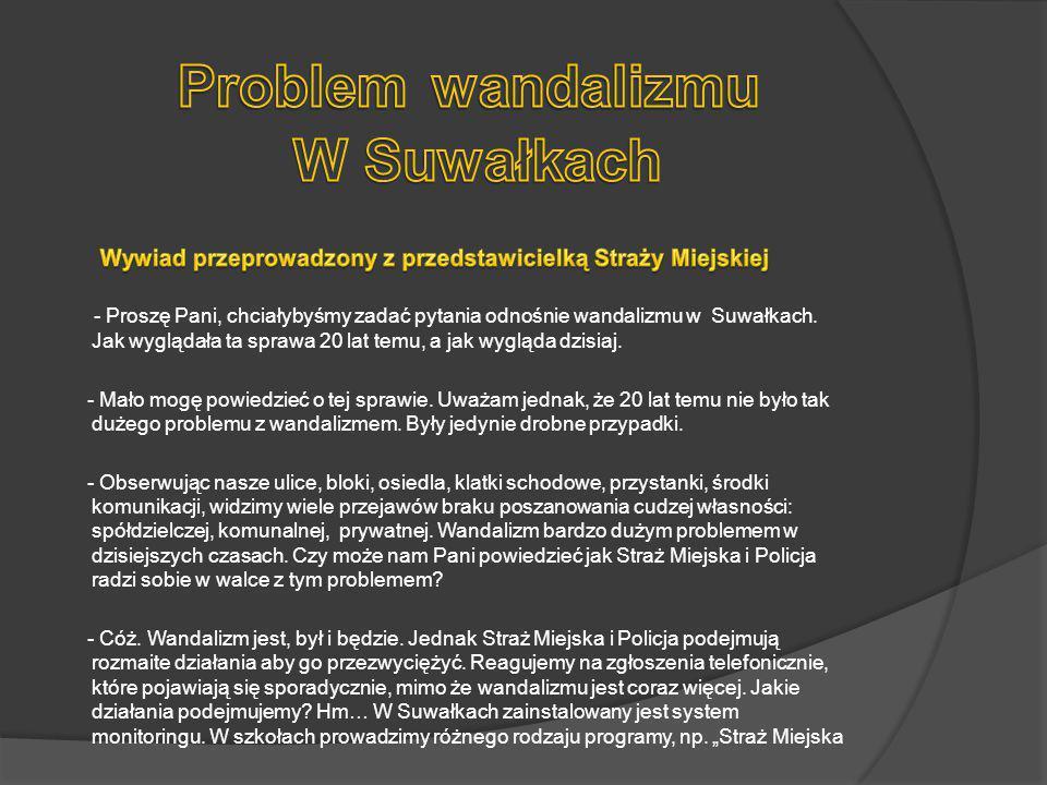 - Proszę Pani, chciałybyśmy zadać pytania odnośnie wandalizmu w Suwałkach. Jak wyglądała ta sprawa 20 lat temu, a jak wygląda dzisiaj. - Mało mogę pow