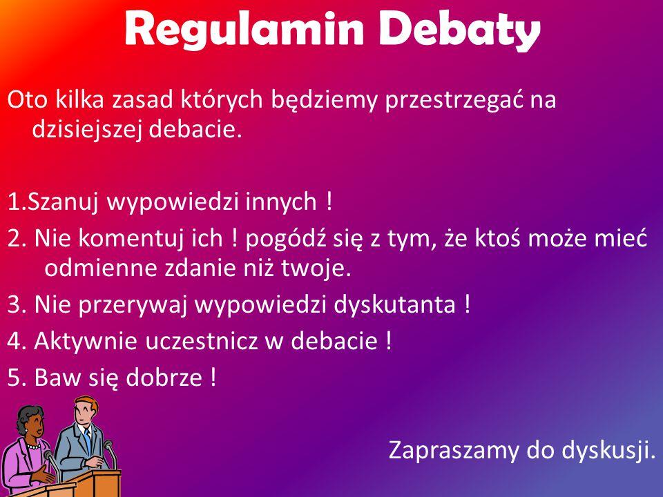 Regulamin Debaty Oto kilka zasad których będziemy przestrzegać na dzisiejszej debacie.