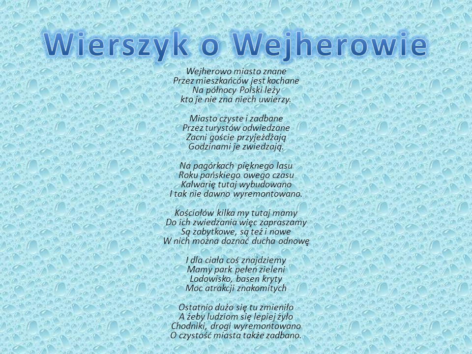 Wejherowo miasto znane Przez mieszkańców jest kochane Na północy Polski leży kto je nie zna niech uwierzy. Miasto czyste i zadbane Przez turystów odwi