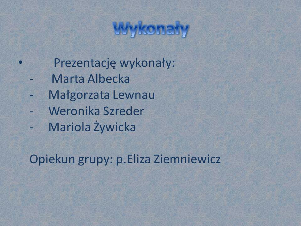Prezentację wykonały: - Marta Albecka -Małgorzata Lewnau -Weronika Szreder -Mariola Żywicka Opiekun grupy: p.Eliza Ziemniewicz