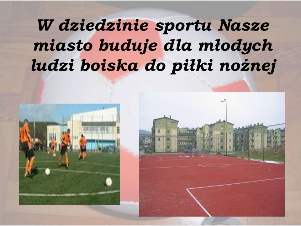 W dziedzinie sportu Nasze miasto buduje dla młodych ludzi boiska do piłki nożnej