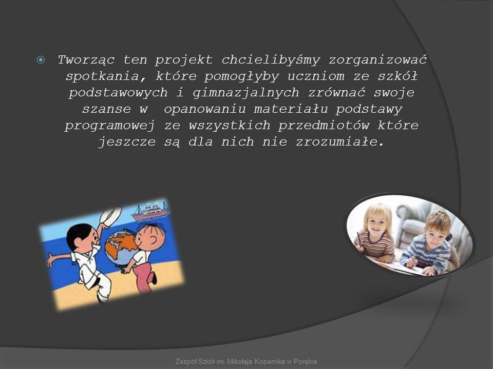 TTworząc ten projekt chcielibyśmy zorganizować spotkania, które pomogłyby uczniom ze szkół podstawowych i gimnazjalnych zrównać swoje szanse w opanowaniu materiału podstawy programowej ze wszystkich przedmiotów które jeszcze są dla nich nie zrozumiałe.