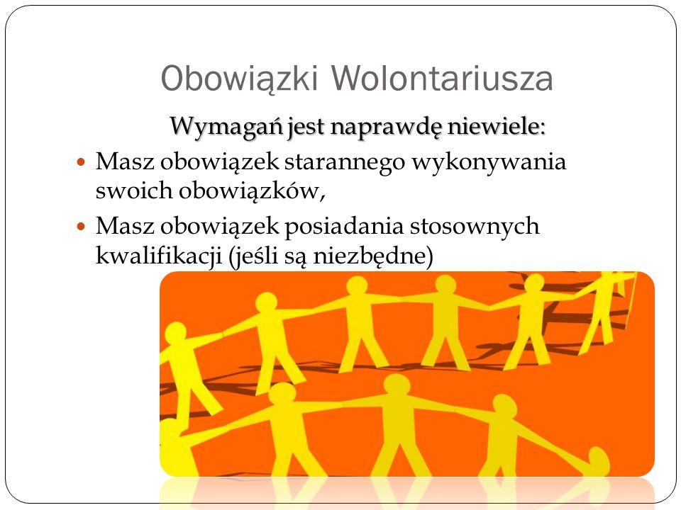 Obowiązki Wolontariusza Wymagań jest naprawdę niewiele: Masz obowiązek starannego wykonywania swoich obowiązków, Masz obowiązek posiadania stosownych kwalifikacji (jeśli są niezbędne)
