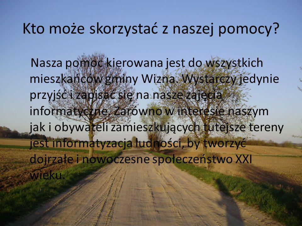 Kto może skorzystać z naszej pomocy? Nasza pomoc kierowana jest do wszystkich mieszkańców gminy Wizna. Wystarczy jedynie przyjść i zapisać się na nasz