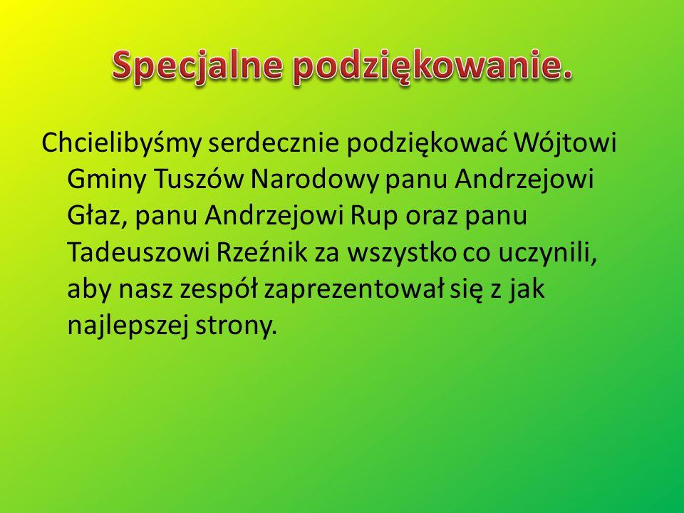 Chcielibyśmy serdecznie podziękować Wójtowi Gminy Tuszów Narodowy panu Andrzejowi Głaz, panu Andrzejowi Rup oraz panu Tadeuszowi Rzeźnik za wszystko c