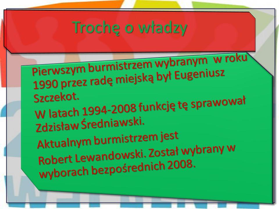 Trochę o władzy Pierwszym burmistrzem wybranym w roku 1990 przez radę miejską był Eugeniusz Szczekot. W latach 1994-2008 funkcję tę sprawował Zdzisław