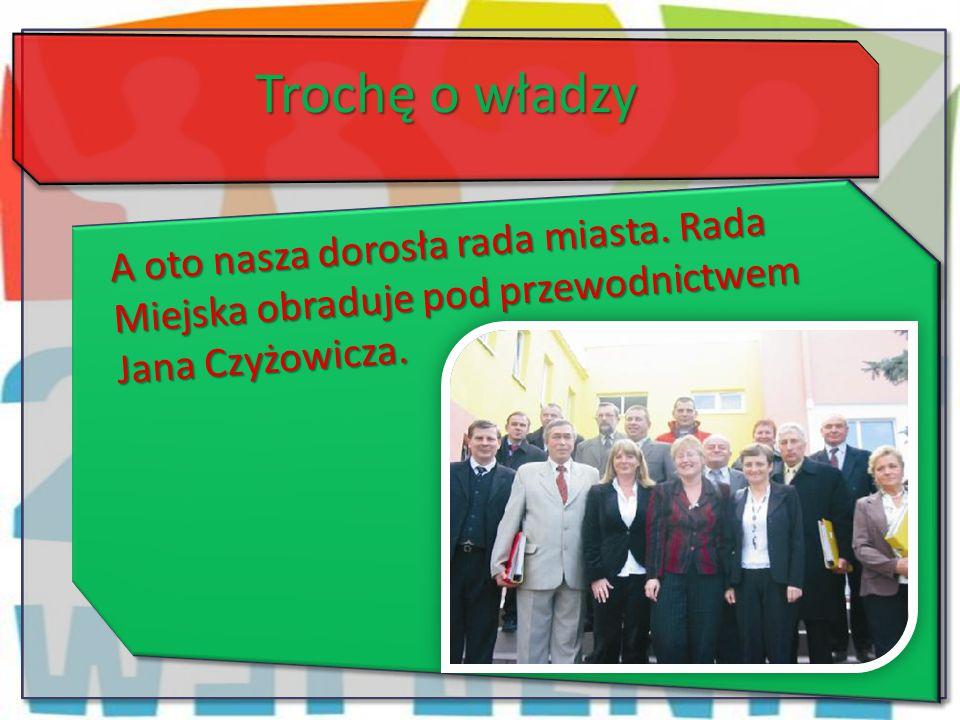 Trochę o władzy A oto nasza dorosła rada miasta. Rada Miejska obraduje pod przewodnictwem Jana Czyżowicza.