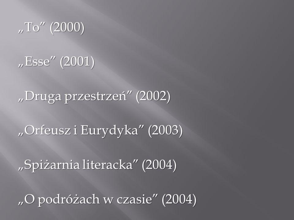 """""""To"""" (2000) """"Esse"""" (2001) """"Druga przestrzeń"""" (2002) """"Orfeusz i Eurydyka"""" (2003) """"Spiżarnia literacka"""" (2004) """"O podróżach w czasie"""" (2004)"""