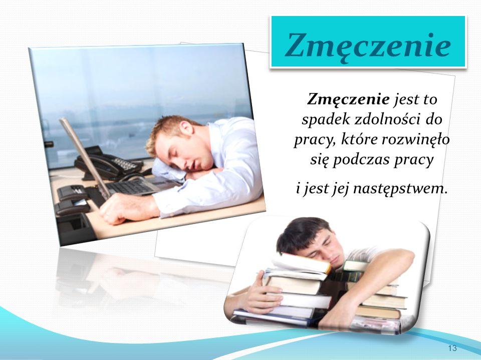 Zmęczenie Zmęczenie jest to spadek zdolności do pracy, które rozwinęło się podczas pracy i jest jej następstwem. 13