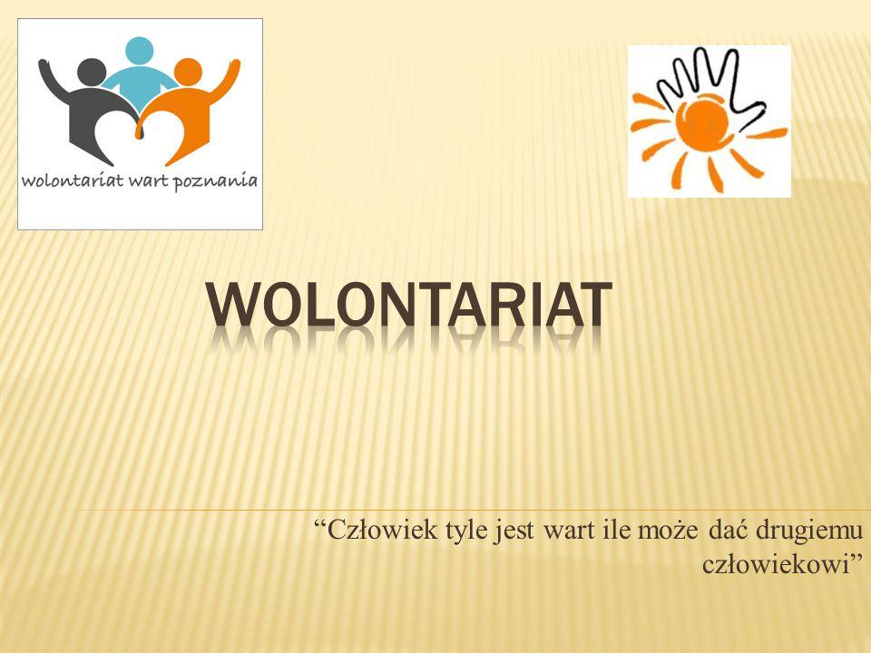 Wolontariat - bezpłatne, dobrowolne, świadome działanie na rzecz innych, wykraczające poza więzi rodzinno-koleżeńsko- przyjacielskie.