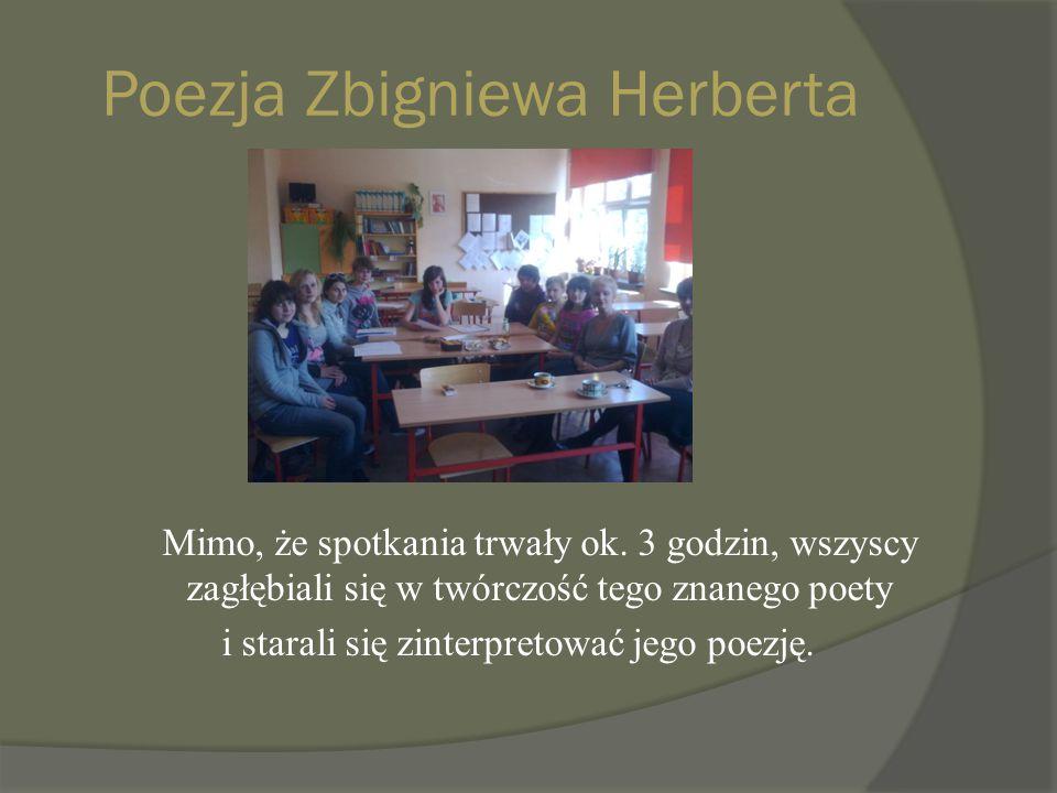 Poezja Zbigniewa Herberta Mimo, że spotkania trwały ok. 3 godzin, wszyscy zagłębiali się w twórczość tego znanego poety i starali się zinterpretować j