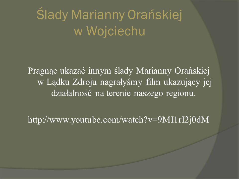 Ślady Marianny Orańskiej w Wojciechu Pragnąc ukazać innym ślady Marianny Orańskiej w Lądku Zdroju nagrałyśmy film ukazujący jej działalność na terenie naszego regionu.