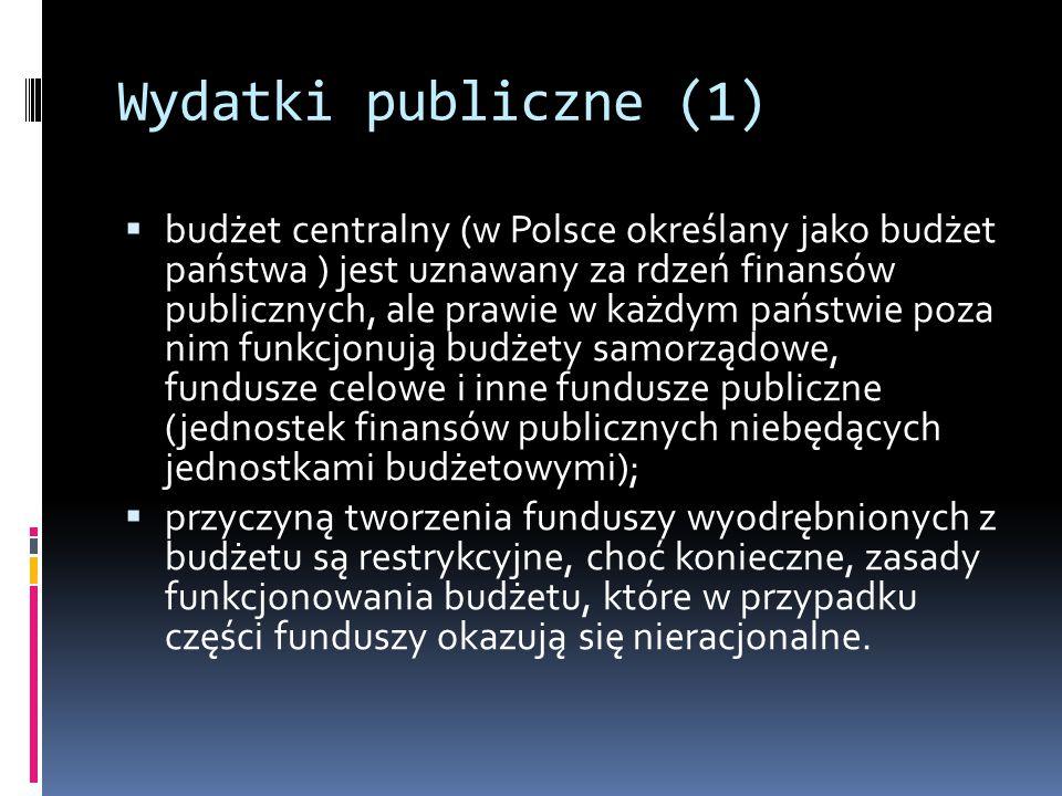 Wydatki publiczne (1)  budżet centralny (w Polsce określany jako budżet państwa ) jest uznawany za rdzeń finansów publicznych, ale prawie w każdym państwie poza nim funkcjonują budżety samorządowe, fundusze celowe i inne fundusze publiczne (jednostek finansów publicznych niebędących jednostkami budżetowymi);  przyczyną tworzenia funduszy wyodrębnionych z budżetu są restrykcyjne, choć konieczne, zasady funkcjonowania budżetu, które w przypadku części funduszy okazują się nieracjonalne.
