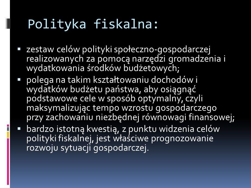 Polityka fiskalna:  zestaw celów polityki społeczno-gospodarczej realizowanych za pomocą narzędzi gromadzenia i wydatkowania środków budżetowych;  polega na takim kształtowaniu dochodów i wydatków budżetu państwa, aby osiągnąć podstawowe cele w sposób optymalny, czyli maksymalizując tempo wzrostu gospodarczego przy zachowaniu niezbędnej równowagi finansowej;  bardzo istotną kwestią, z punktu widzenia celów polityki fiskalnej, jest właściwe prognozowanie rozwoju sytuacji gospodarczej.