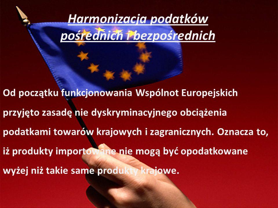 Harmonizacja podatków pośrednich i bezpośrednich Od początku funkcjonowania Wspólnot Europejskich przyjęto zasadę nie dyskryminacyjnego obciążenia pod