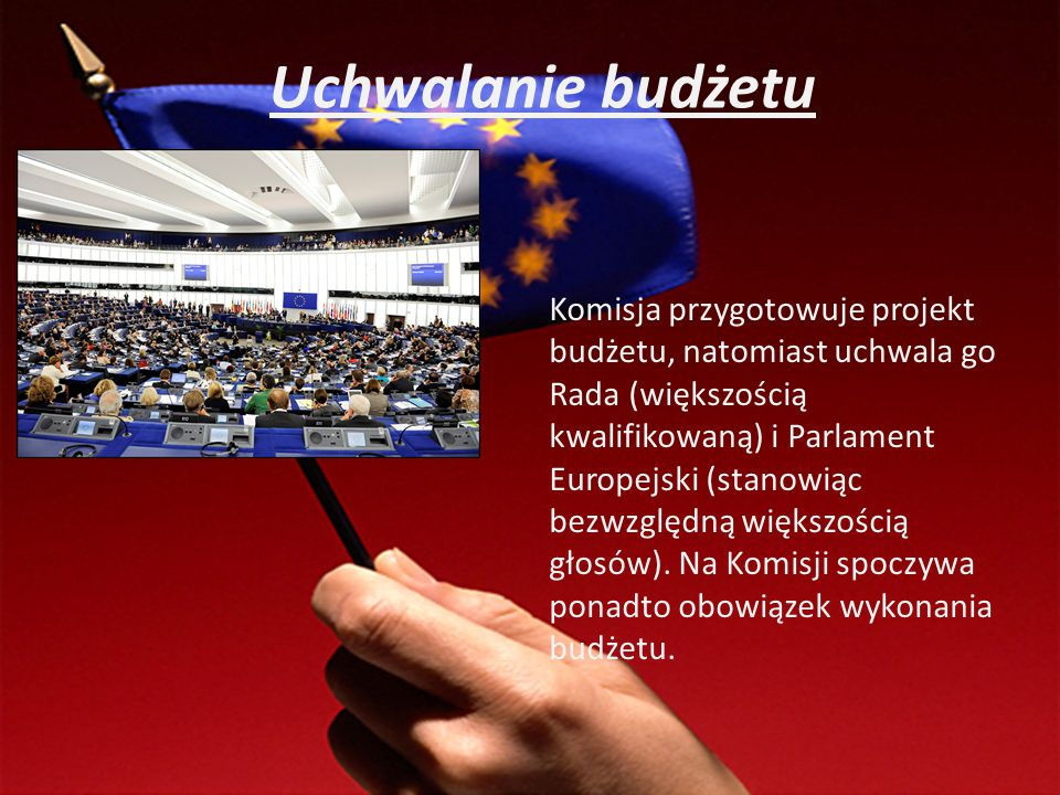Uchwalanie budżetu Komisja przygotowuje projekt budżetu, natomiast uchwala go Rada (większością kwalifikowaną) i Parlament Europejski (stanowiąc bezwz