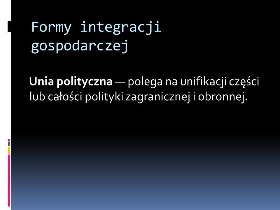 Formy integracji gospodarczej Unia polityczna — polega na unifikacji części lub całości polityki zagranicznej i obronnej.