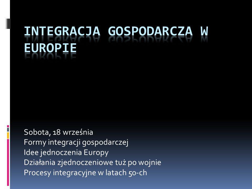 Sobota, 18 września Formy integracji gospodarczej Idee jednoczenia Europy Działania zjednoczeniowe tuż po wojnie Procesy integracyjne w latach 50-ch