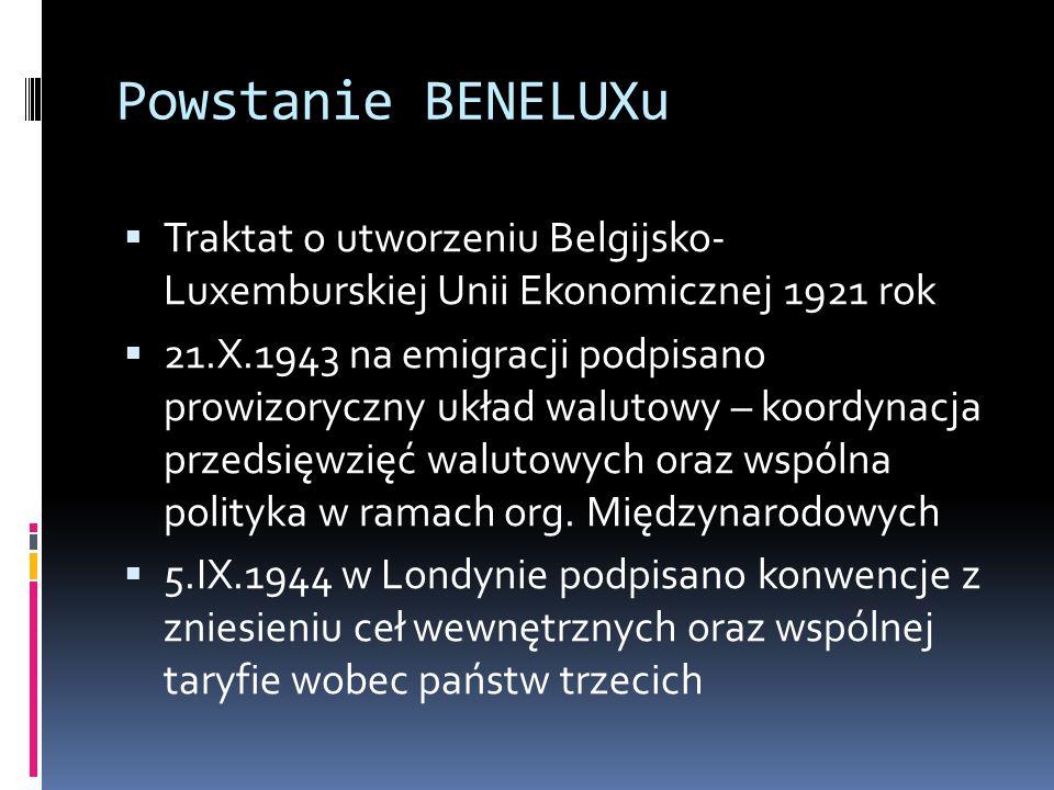 Powstanie BENELUXu  Traktat o utworzeniu Belgijsko- Luxemburskiej Unii Ekonomicznej 1921 rok  21.X.1943 na emigracji podpisano prowizoryczny układ walutowy – koordynacja przedsięwzięć walutowych oraz wspólna polityka w ramach org.