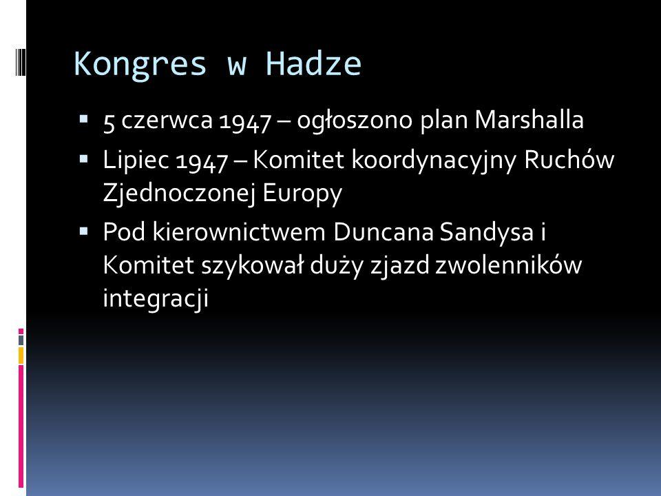 Kongres w Hadze  5 czerwca 1947 – ogłoszono plan Marshalla  Lipiec 1947 – Komitet koordynacyjny Ruchów Zjednoczonej Europy  Pod kierownictwem Duncana Sandysa i Komitet szykował duży zjazd zwolenników integracji